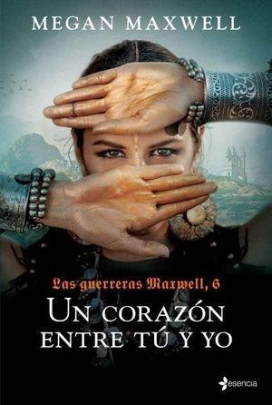 LAS GUERRERAS MAXWELL 6. UN CORAZON ENTRE TU Y YO
