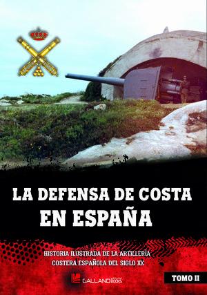 LA DEFENSA DE COSTA EN ESPAÑA. HISTORIA ILUSTRADA DE LA ARTILLERI A COSTERA ESPAÑOLA DEL SIGLO XX