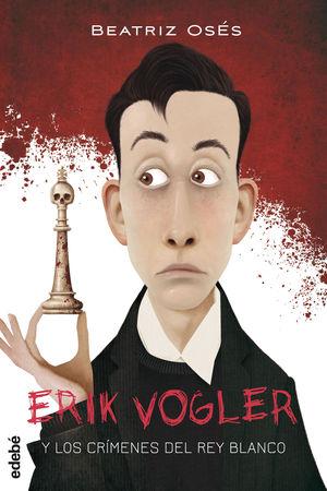 ERIK VOGLER 1. Y LOS CRIMENES DEL REY BLANCO