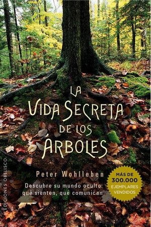 LA VIDA SECRETA DE LOS ARBOLES: DESCUBRE SU MUNDO OCULTO: QUE SIENTEN, QUE COMUNICAN