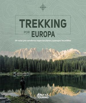 TREKKING POR EUROPA. 39 RUTAS POR CAMINOS ESPECTACULARES Y PAISAJES INCREÍBLES